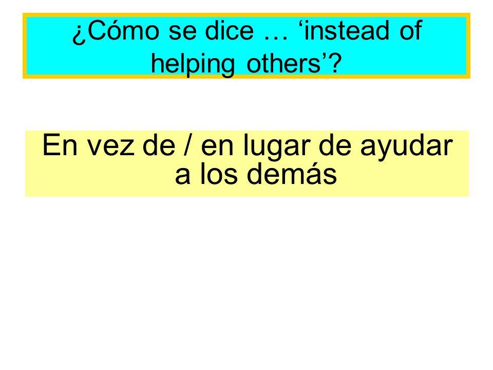 ¿Cómo se dice … instead of helping others? En vez de / en lugar de ayudar a los demás