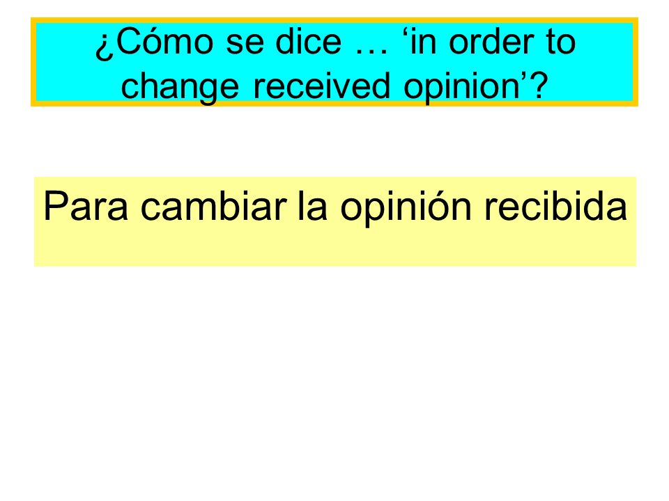 ¿Cómo se dice … in order to change received opinion Para cambiar la opinión recibida