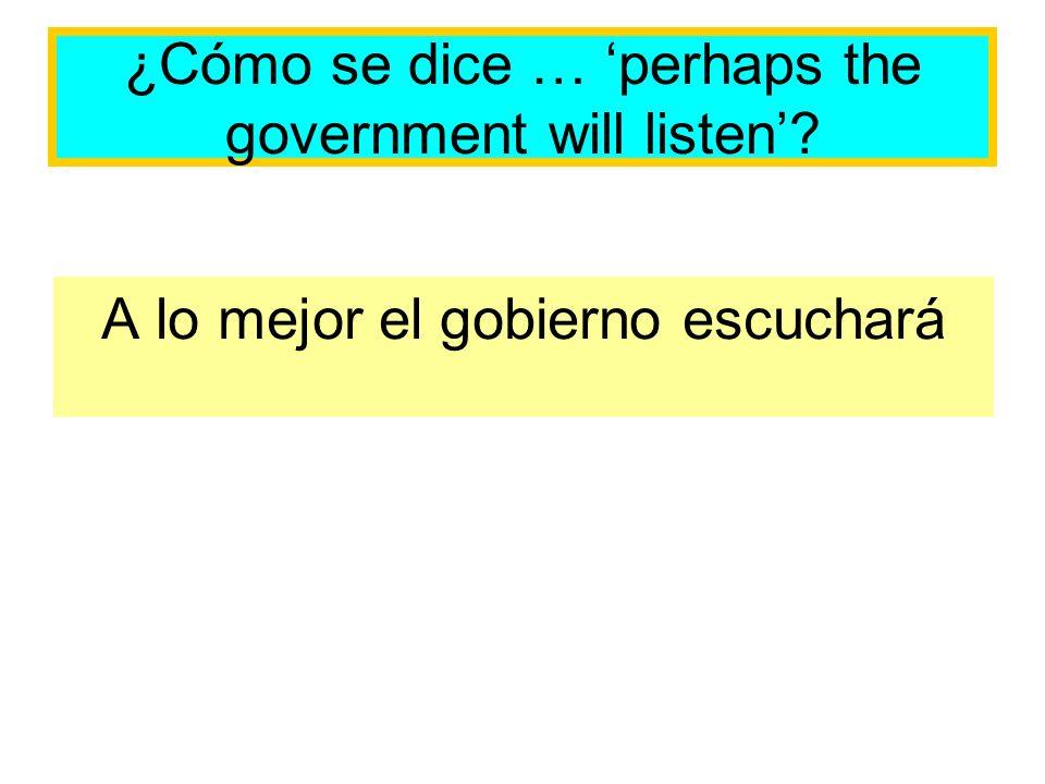 ¿Cómo se dice … perhaps the government will listen? A lo mejor el gobierno escuchará