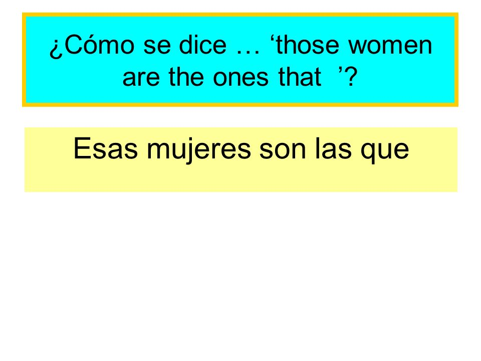 ¿Cómo se dice … those women are the ones that Esas mujeres son las que