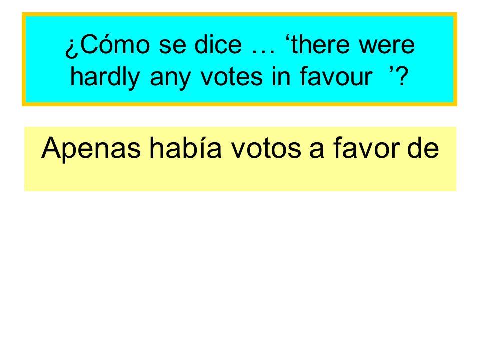 ¿Cómo se dice … there were hardly any votes in favour ? Apenas había votos a favor de