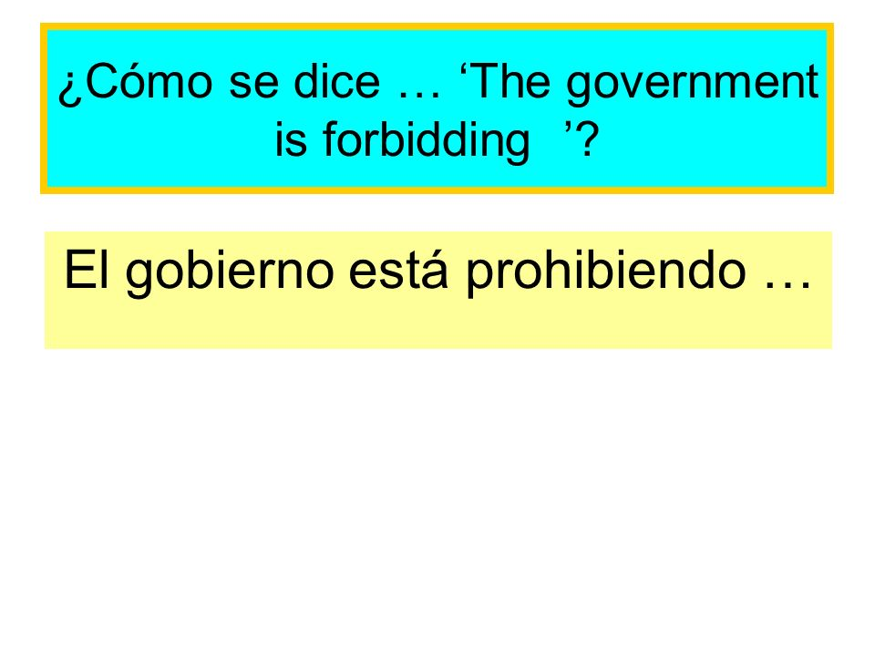 ¿Cómo se dice … The government is forbidding El gobierno está prohibiendo …