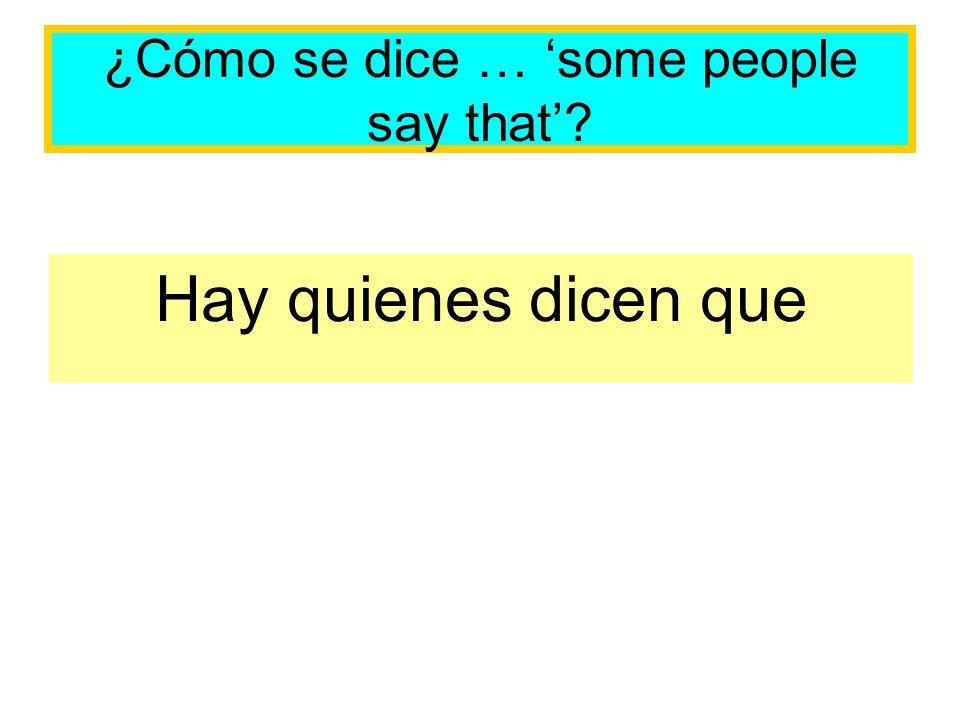 ¿Cómo se dice … some people say that? Hay quienes dicen que