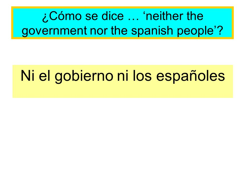 ¿Cómo se dice … neither the government nor the spanish people Ni el gobierno ni los españoles