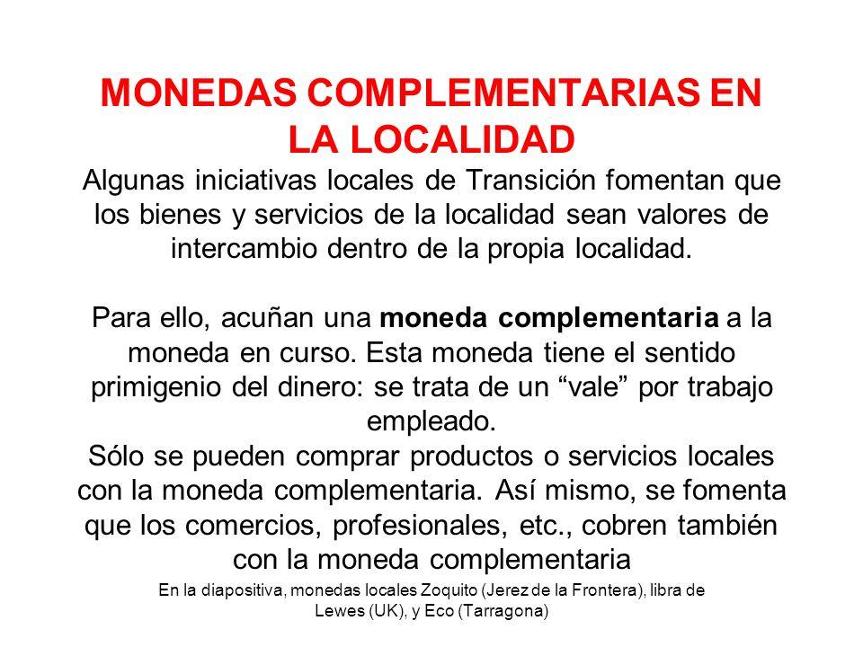 MONEDAS COMPLEMENTARIAS EN LA LOCALIDAD Algunas iniciativas locales de Transición fomentan que los bienes y servicios de la localidad sean valores de
