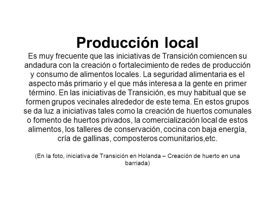Producción local Es muy frecuente que las iniciativas de Transición comiencen su andadura con la creación o fortalecimiento de redes de producción y c