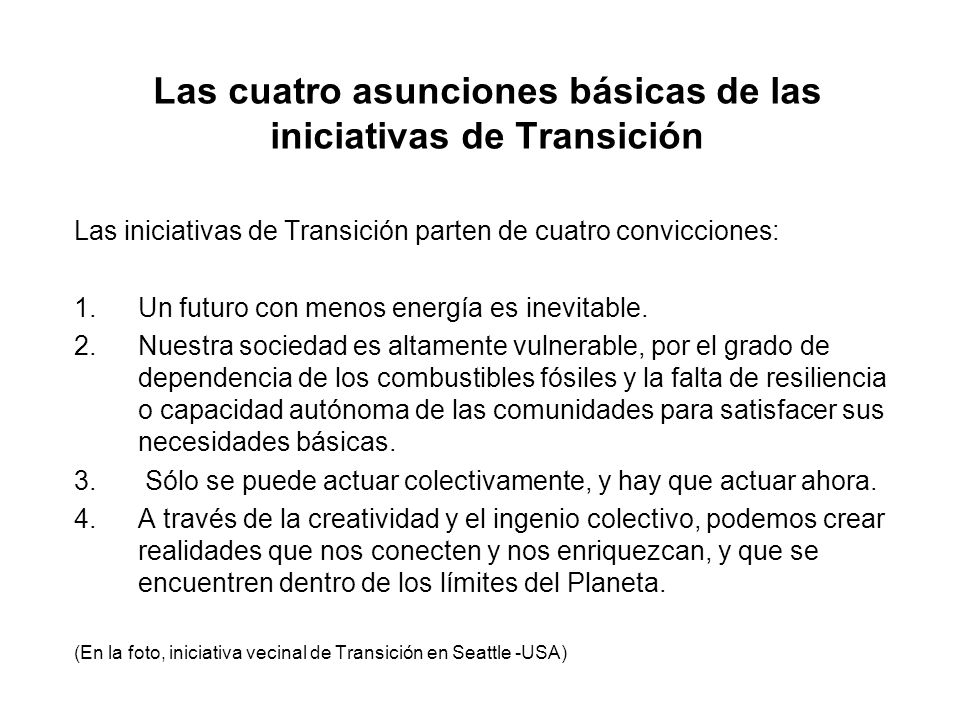 Las cuatro asunciones básicas de las iniciativas de Transición Las iniciativas de Transición parten de cuatro convicciones: 1.Un futuro con menos ener
