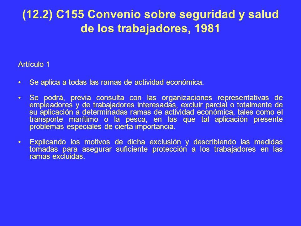 (12.2) C155 Convenio sobre seguridad y salud de los trabajadores, 1981 Artículo 1 Se aplica a todas las ramas de actividad económica. Se podrá, previa