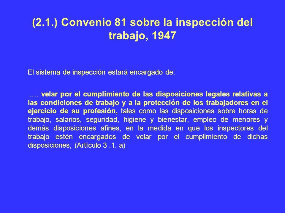 (2.1.) Convenio 81 sobre la inspección del trabajo, 1947 El sistema de inspección estará encargado de: …. velar por el cumplimiento de las disposicion