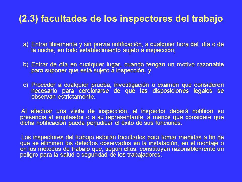 (2.3) facultades de los inspectores del trabajo a)Entrar libremente y sin previa notificación, a cualquier hora del día o de la noche, en todo estable