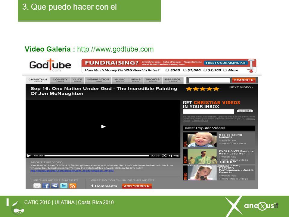 3. Que puedo hacer con el Video Galería : http://www.godtube.com CATIC 2010 | ULATINA | Costa Rica 2010