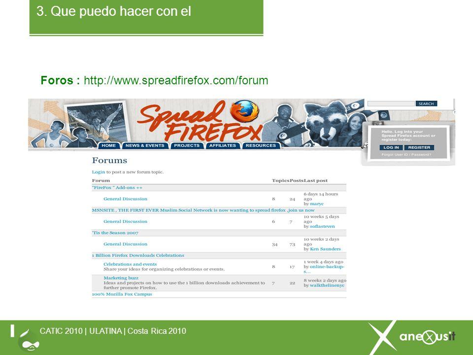3. Que puedo hacer con el Foros : http://www.spreadfirefox.com/forum CATIC 2010 | ULATINA | Costa Rica 2010