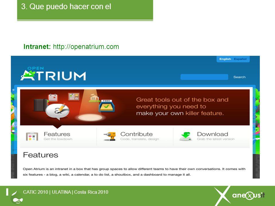 3. Que puedo hacer con el Intranet: http://openatrium.com CATIC 2010 | ULATINA | Costa Rica 2010