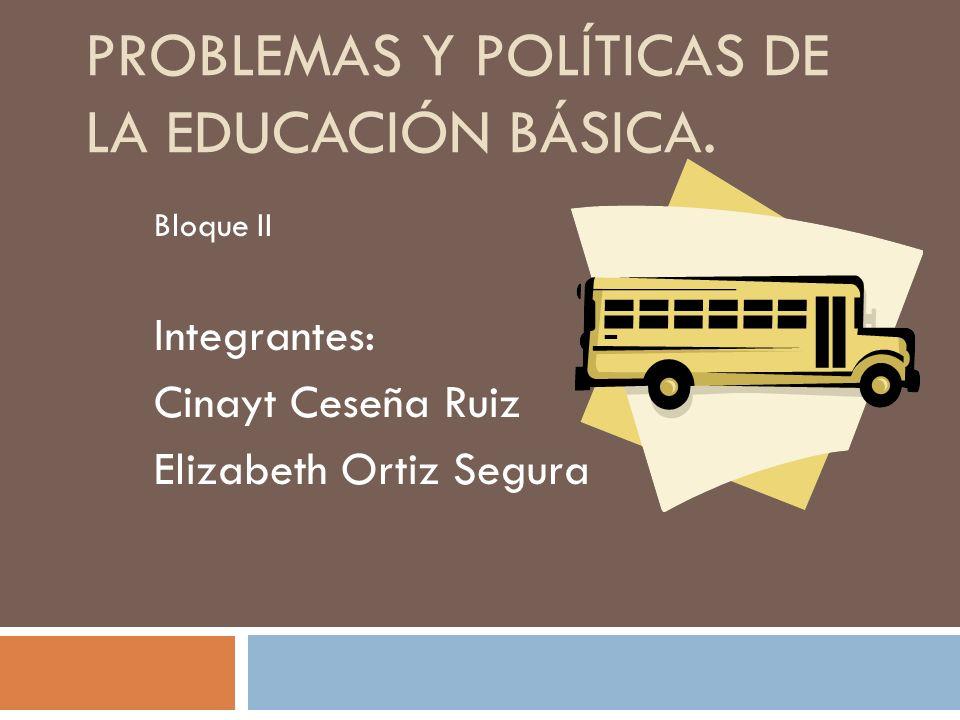 PROBLEMAS Y POLÍTICAS DE LA EDUCACIÓN BÁSICA. Bloque II Integrantes: Cinayt Ceseña Ruiz Elizabeth Ortiz Segura