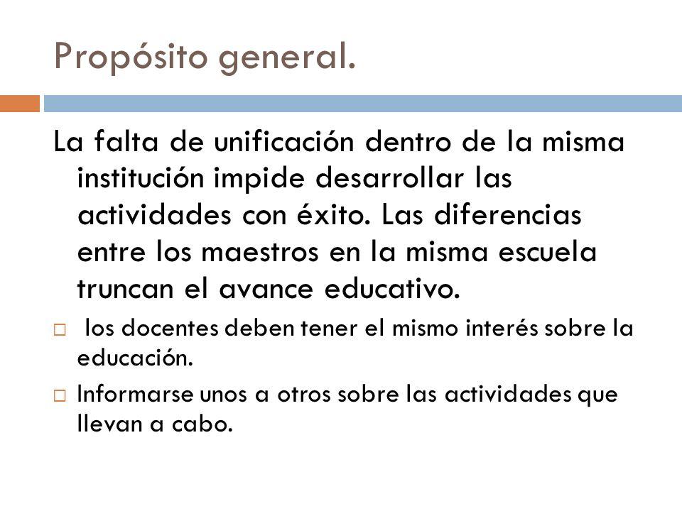 Propósito general. La falta de unificación dentro de la misma institución impide desarrollar las actividades con éxito. Las diferencias entre los maes