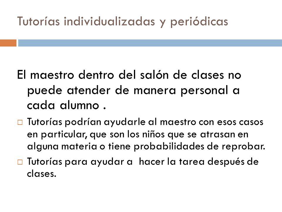 Tutorías individualizadas y periódicas El maestro dentro del salón de clases no puede atender de manera personal a cada alumno. Tutorías podrían ayuda