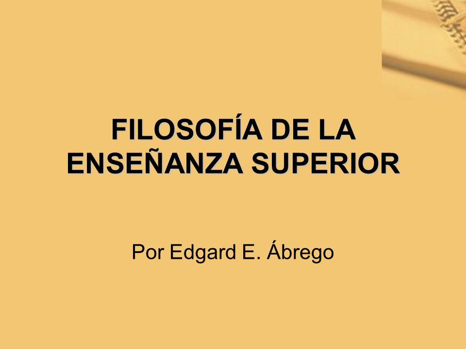 FILOSOFÍA DE LA ENSEÑANZA SUPERIOR Por Edgard E. Ábrego
