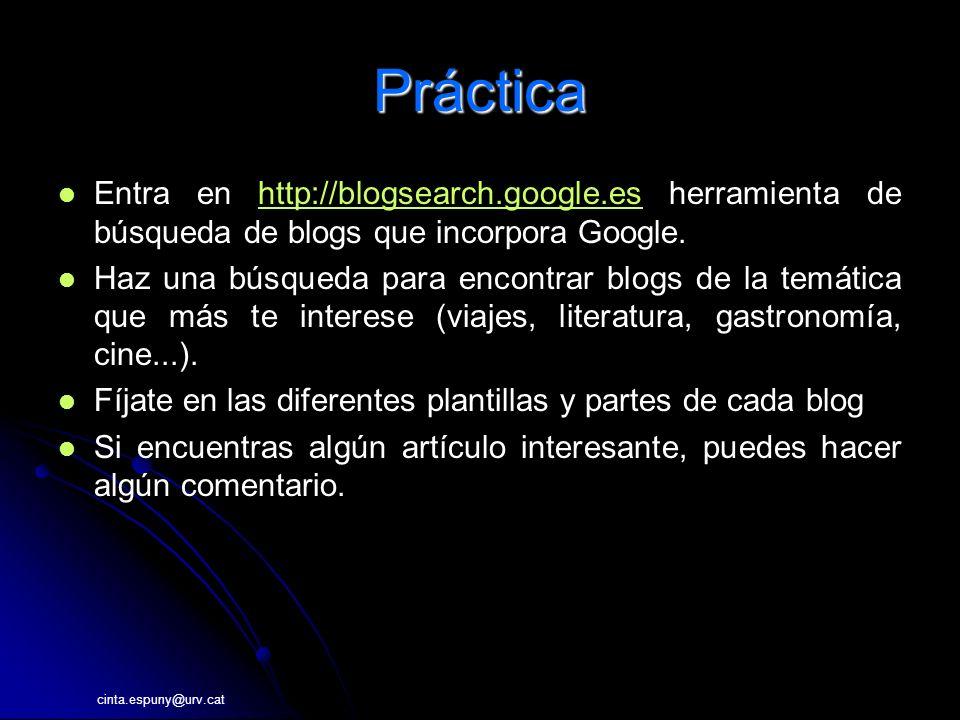 Práctica Entra en http://blogsearch.google.es herramienta de búsqueda de blogs que incorpora Google.http://blogsearch.google.es Haz una búsqueda para encontrar blogs de la temática que más te interese (viajes, literatura, gastronomía, cine...).