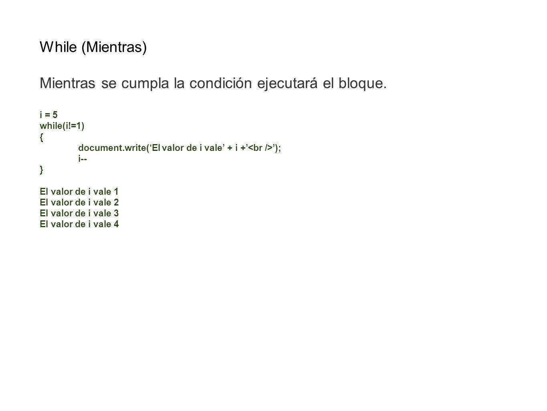 While (Mientras) Mientras se cumpla la condición ejecutará el bloque. i = 5 while(i!=1) { document.write(El valor de i vale + i + ); i-- } El valor de