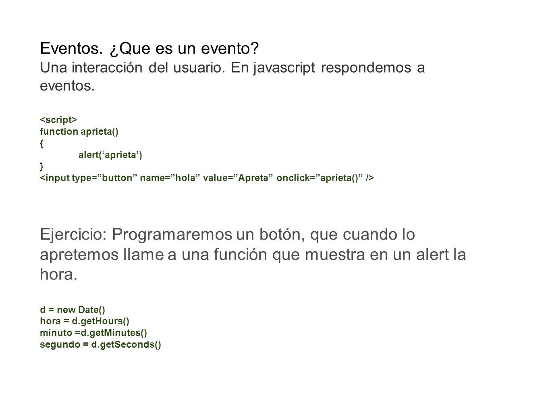 Eventos. ¿Que es un evento? Una interacción del usuario. En javascript respondemos a eventos. function aprieta() { alert(aprieta) } Ejercicio: Program