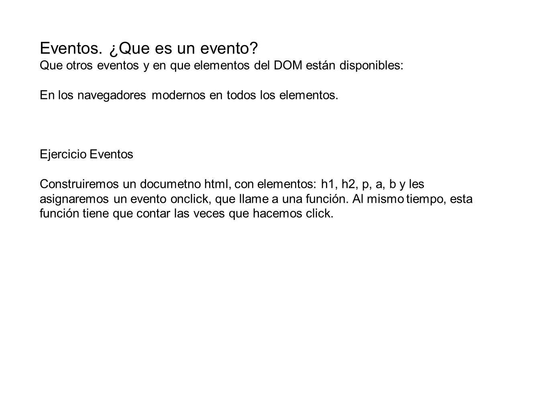 Eventos. ¿Que es un evento? Que otros eventos y en que elementos del DOM están disponibles: En los navegadores modernos en todos los elementos. Ejerci