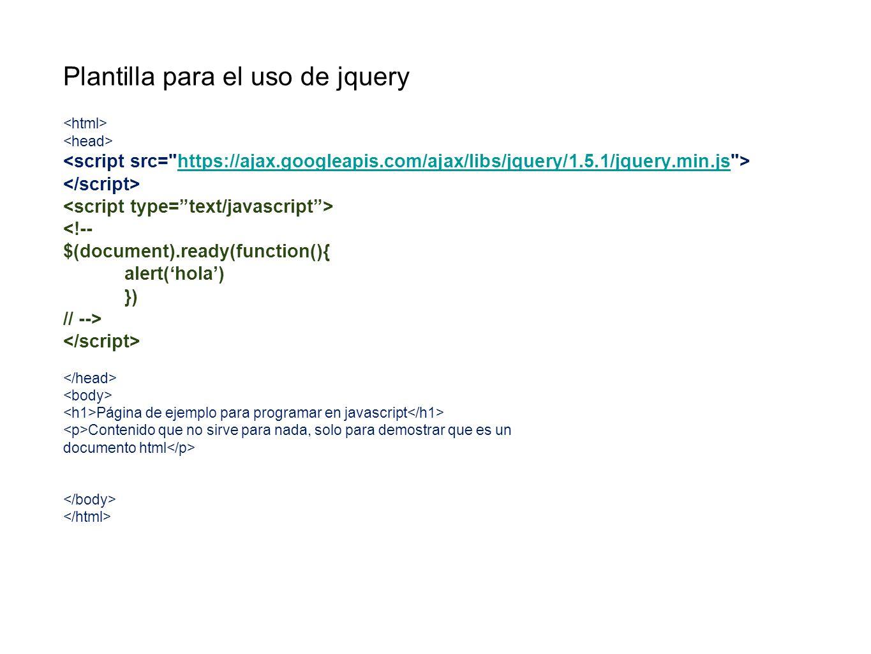 Plantilla para el uso de jquery https://ajax.googleapis.com/ajax/libs/jquery/1.5.1/jquery.min.js <!-- $(document).ready(function(){ alert(hola) }) //