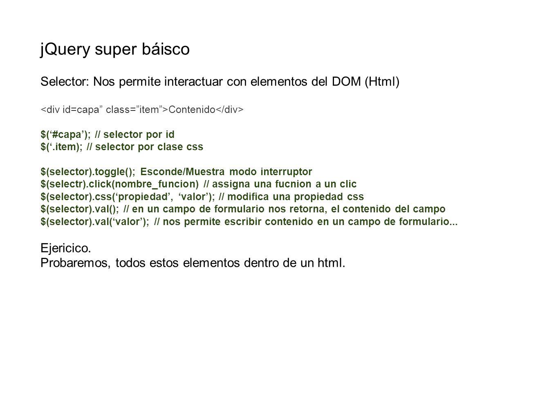 jQuery super báisco Selector: Nos permite interactuar con elementos del DOM (Html) Contenido $(#capa); // selector por id $(.item); // selector por cl