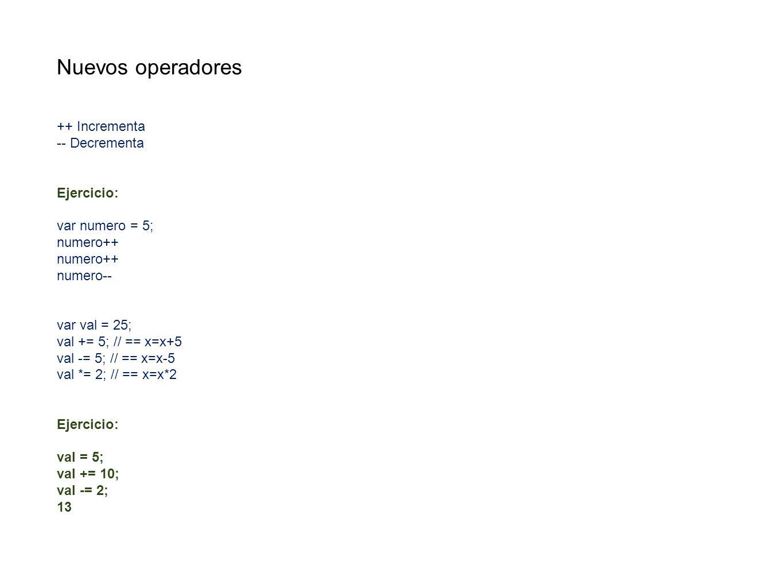 Nuevos operadores ++ Incrementa -- Decrementa Ejercicio: var numero = 5; numero++ numero-- var val = 25; val += 5; // == x=x+5 val -= 5; // == x=x-5 v