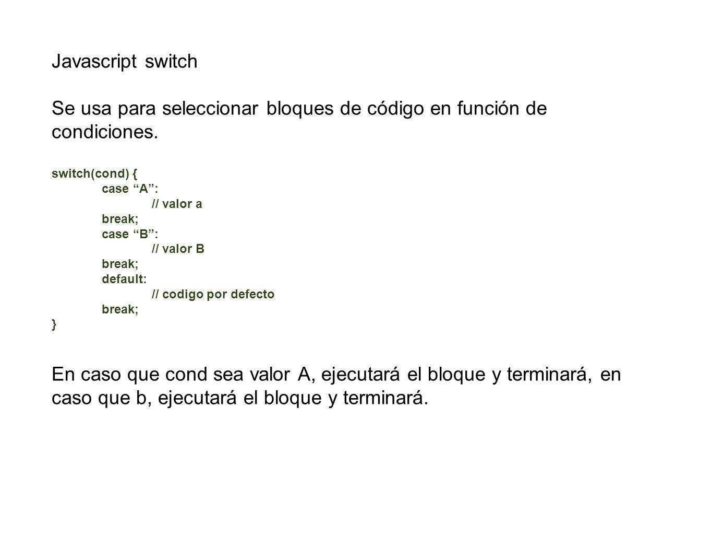 Javascript switch Se usa para seleccionar bloques de código en función de condiciones. switch(cond) { case A: // valor a break; case B: // valor B bre