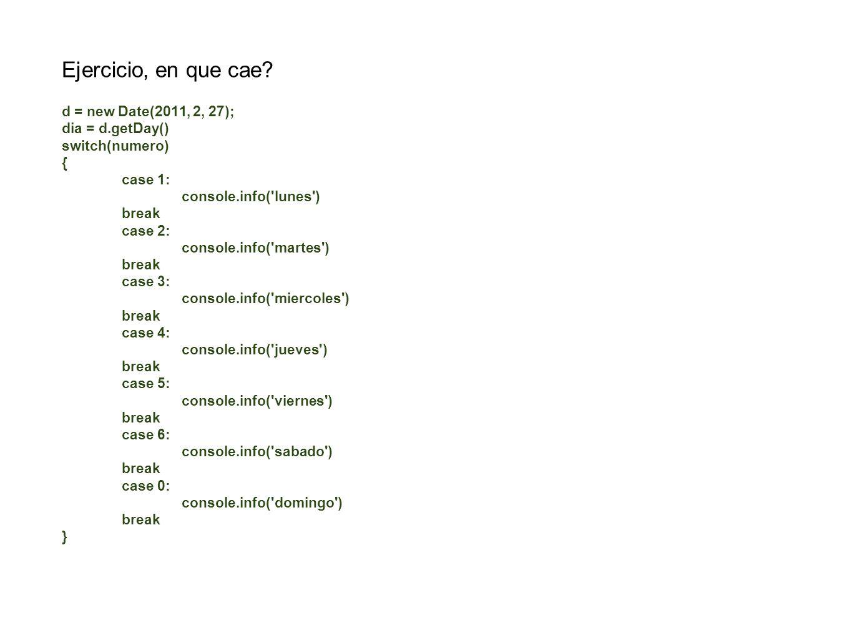 Ejercicio, en que cae? d = new Date(2011, 2, 27); dia = d.getDay() switch(numero) { case 1: console.info('lunes') break case 2: console.info('martes')