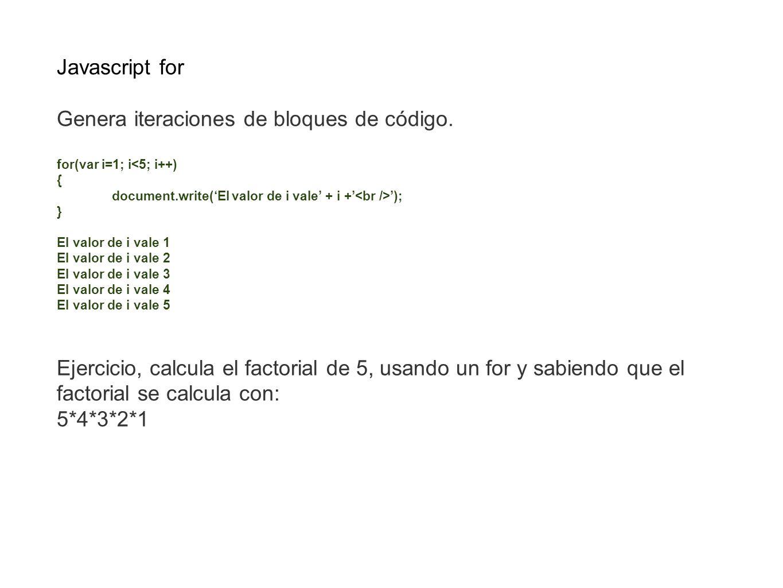 Javascript for Genera iteraciones de bloques de código. for(var i=1; i<5; i++) { document.write(El valor de i vale + i + ); } El valor de i vale 1 El