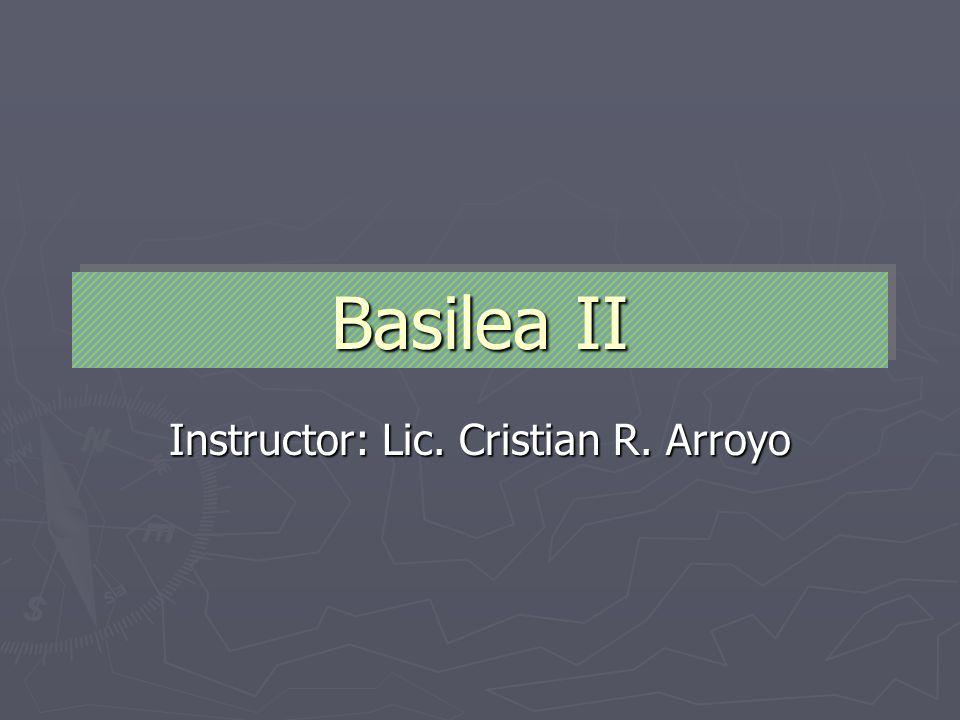 Basilea II Instructor: Lic. Cristian R. Arroyo