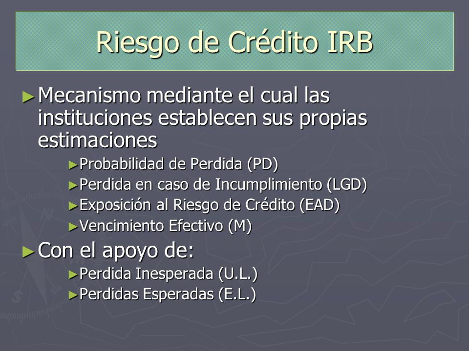 Riesgo de Crédito IRB Mecanismo mediante el cual las instituciones establecen sus propias estimaciones Mecanismo mediante el cual las instituciones es