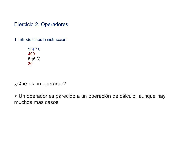 Ejercicio 2. Operadores 1. Introducimos la instrucción: 5*4*10 400 5*(6-3) 30 ¿Que es un operador? > Un operador es parecido a un operación de cálculo