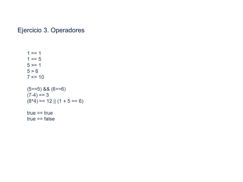 Ejercicio 3. Operadores 1 == 1 1 == 5 5 >= 1 5 > 6 7 <= 10 (5==5) && (6==6) (7-4) == 3 (8*4) == 12 || (1 + 5 == 6) true == true true == false