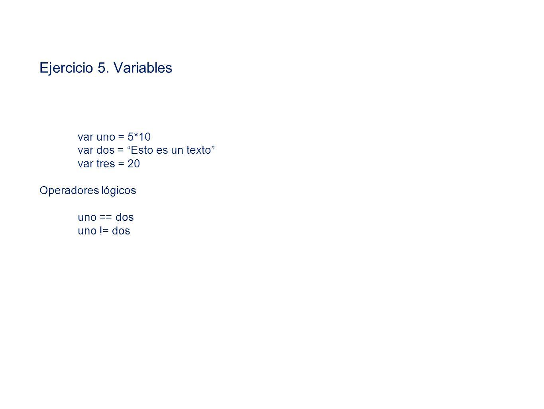 Ejercicio 5. Variables var uno = 5*10 var dos = Esto es un texto var tres = 20 Operadores lógicos uno == dos uno != dos