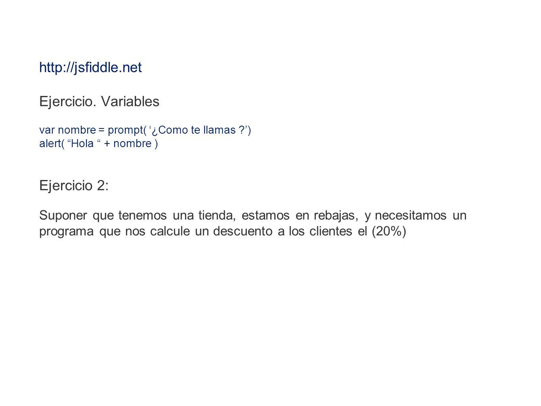 http://jsfiddle.net Ejercicio. Variables var nombre = prompt( ¿Como te llamas ?) alert( Hola + nombre ) Ejercicio 2: Suponer que tenemos una tienda, e
