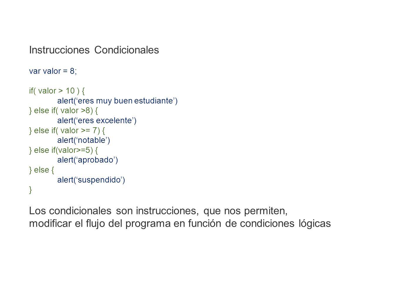 Instrucciones Condicionales var valor = 8; if( valor > 10 ) { alert(eres muy buen estudiante) } else if( valor >8) { alert(eres excelente) } else if(