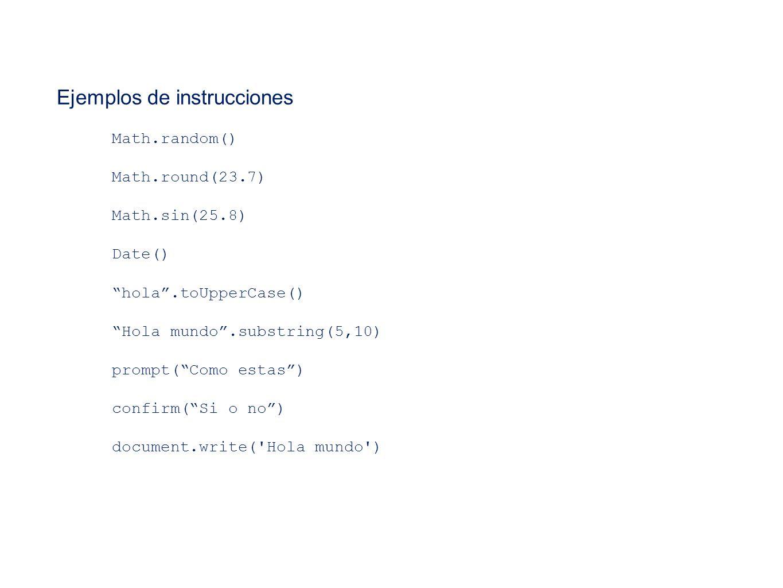 Ejemplos de instrucciones Math.random() Math.round(23.7) Math.sin(25.8) Date() hola.toUpperCase() Hola mundo.substring(5,10) prompt(Como estas) confir