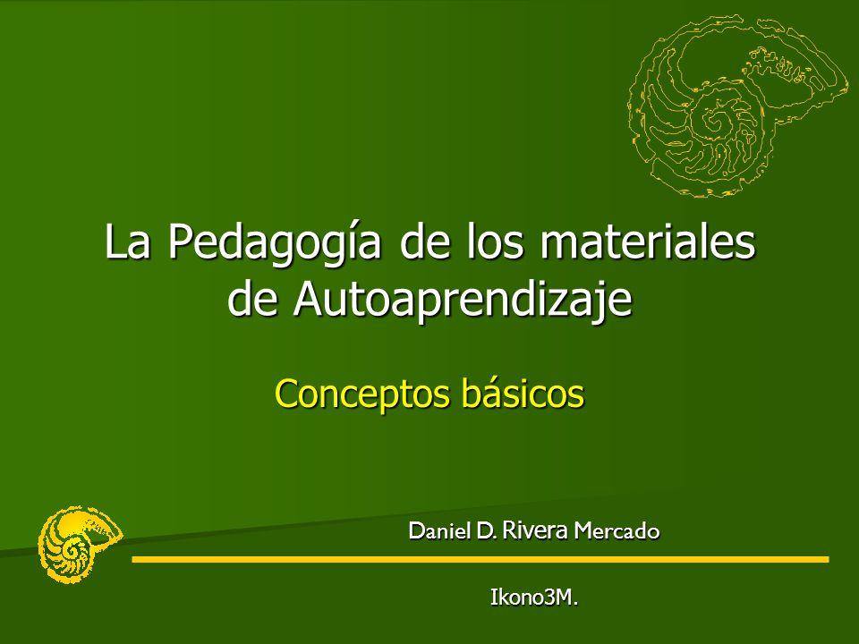 Conceptos básicos La Pedagogía de los materiales de Autoaprendizaje Daniel D. Rivera Mercado Ikono3M.