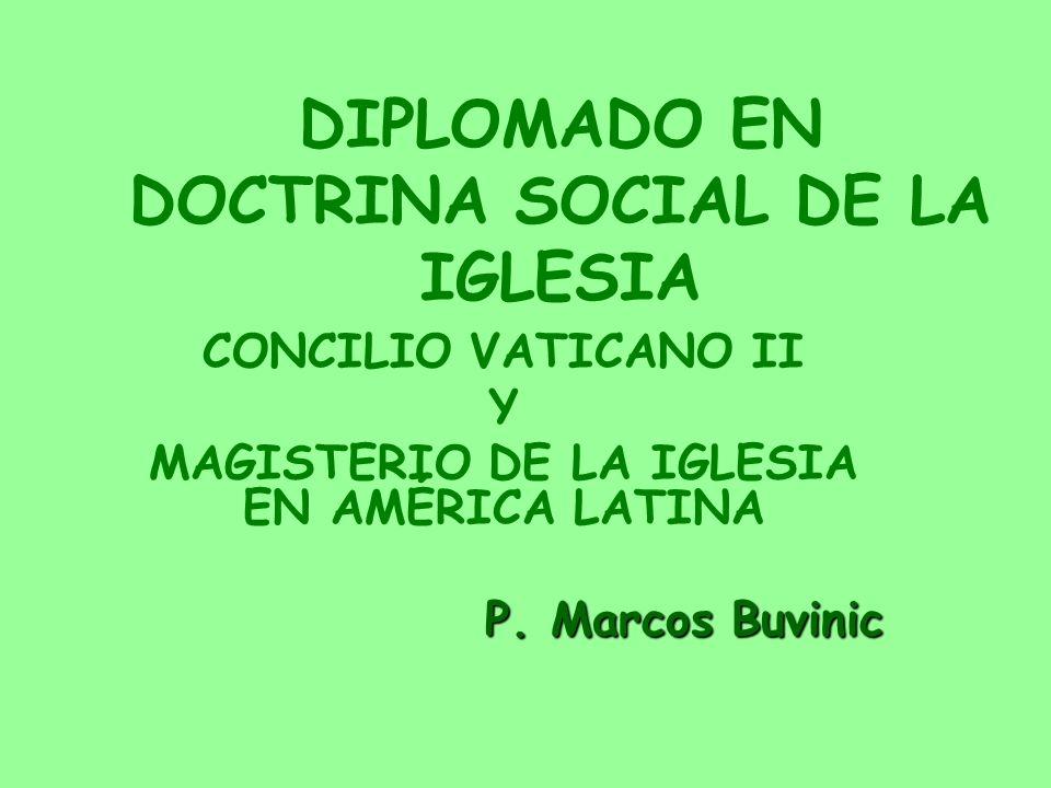 DIPLOMADO EN DOCTRINA SOCIAL DE LA IGLESIA CONCILIO VATICANO II Y MAGISTERIO DE LA IGLESIA EN AMÉRICA LATINA P. Marcos Buvinic