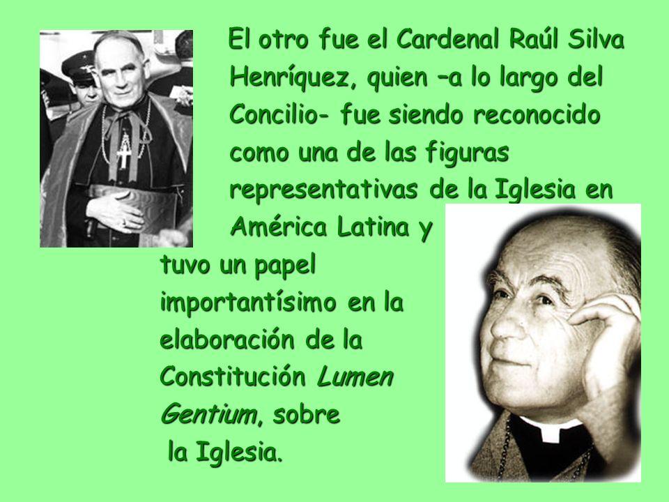 El otro fue el Cardenal Raúl Silva El otro fue el Cardenal Raúl Silva Henríquez, quien –a lo largo del Henríquez, quien –a lo largo del Concilio- fue