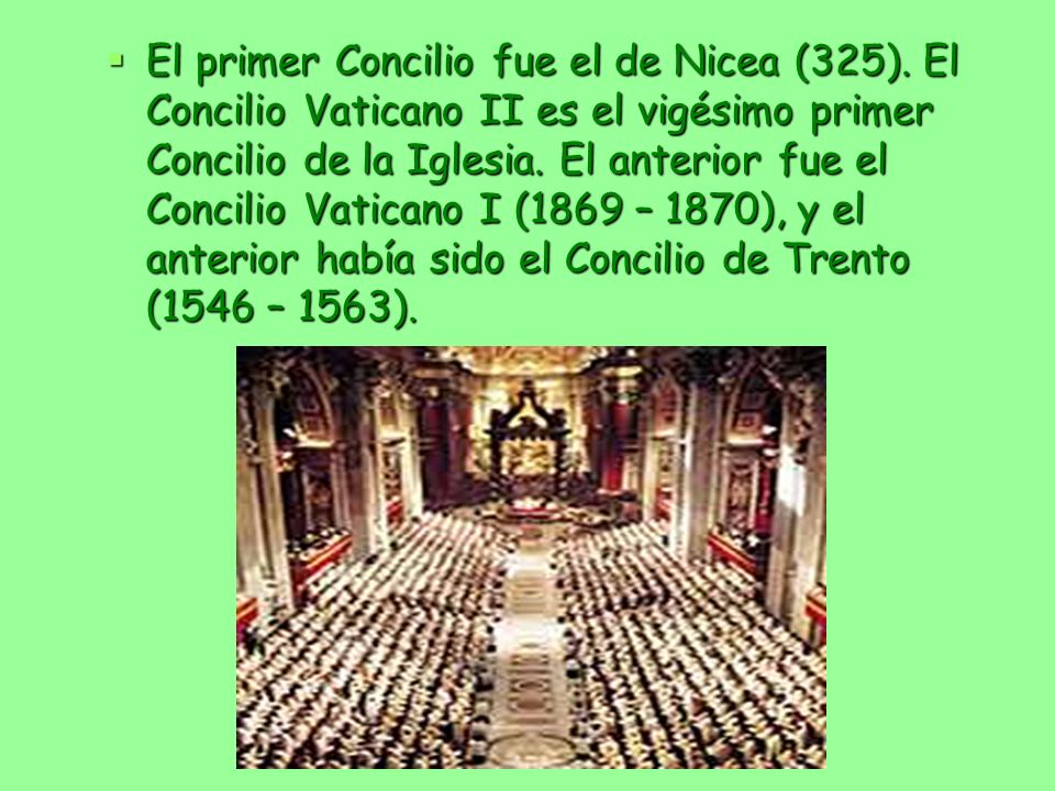 El primer Concilio fue el de Nicea (325). El Concilio Vaticano II es el vigésimo primer Concilio de la Iglesia. El anterior fue el Concilio Vaticano I