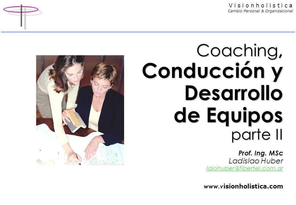V i s i o n h o l i s t i c a Cambio Personal & Organizacional Coaching, Conducción y Desarrollo de Equipos parte II Coaching, Conducción y Desarrollo de Equipos parte II Prof.