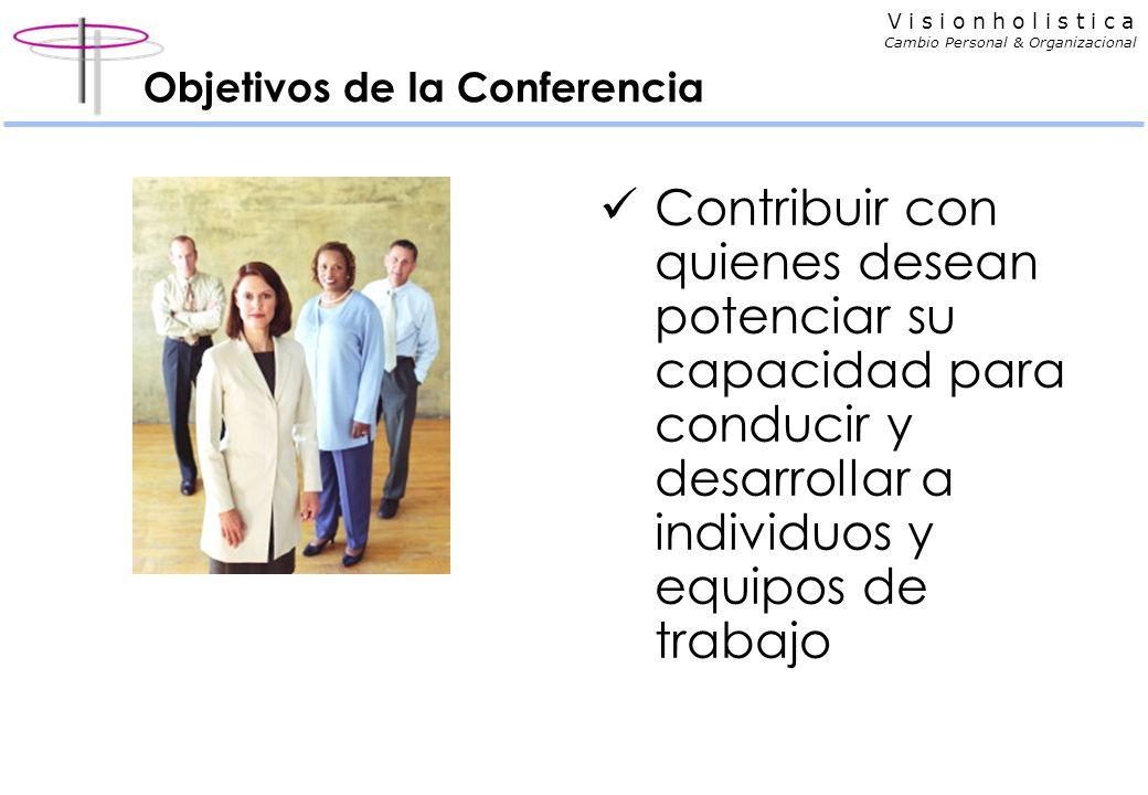 V i s i o n h o l i s t i c a Cambio Personal & Organizacional Objetivos de la Conferencia Contribuir con quienes desean potenciar su capacidad para conducir y desarrollar a individuos y equipos de trabajo