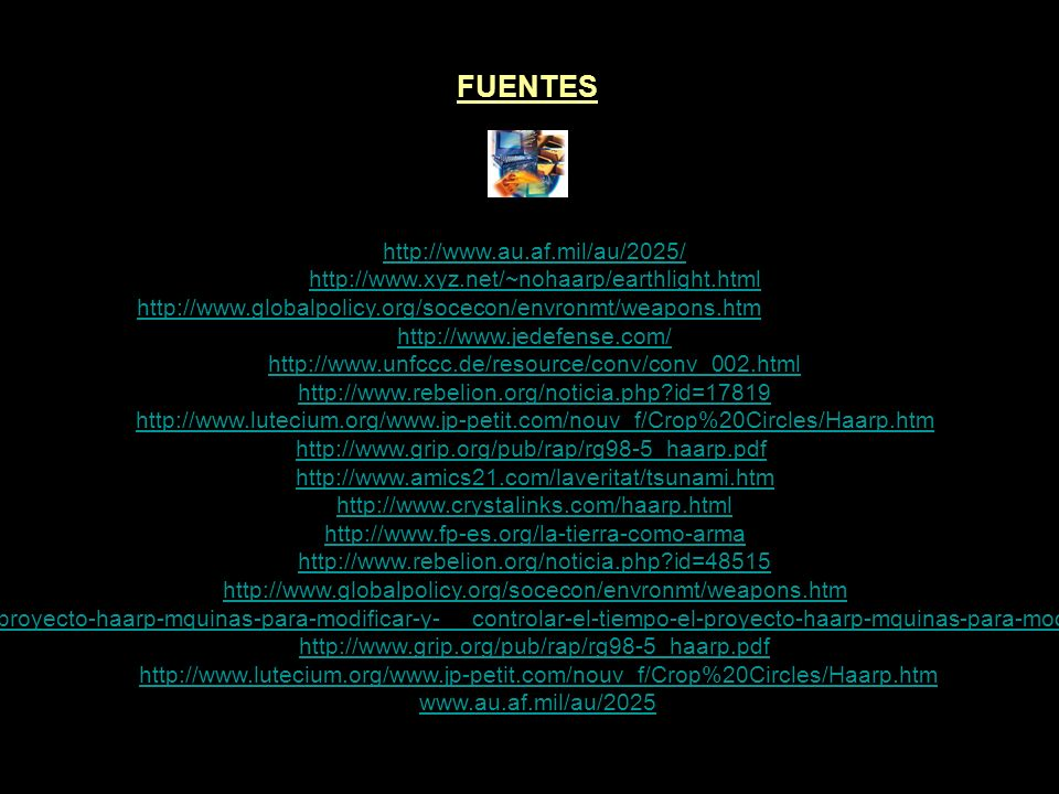 FUENTES http://www.superforce.com/haarp/index.htm http://www.haarp.alaska.edu/ http://www.bibliotecapleyades.net/haarp/esp_HAARP_11.htm http://www.superforce.com/email-releases/Anthrax.htmhttp://www.superforce.com/email-releases/Anthrax.htm (HAARP- Antrax) http://www.rebelion.org/noticia.php?id=57995 http://www.state.gov/t/ac/trt/4783.htm http://www2.udec.cl/citizen/antes/dos/haarp.htmhttp://www2.udec.cl/citizen/antes/dos/haarp.htm (artículo de la Universidad de Concepción Chile) http://www.polar.umd.edu/haarp/haarp.html http://www.ratical.org/co-globalize/HAARPbg.html http://olydan.iespana.es/haarp.htm http://www.revistafusion.com/2003/mayo/repor116.htm http://www.nodo50.org/tortuga/article.php3?id_article=3009 http://www.bibliotecapleyades.net/haarp/esp_HAARP_0.htm http://www.emule.us/foro/showthread.php?t=23976 http://www.globalresearch.ca/index.php?context=va&aid=7663 http://www.weathermod.com/index.php http://blog.wired.com/defense/2008/01/russian-journal.html http://www.nuclearno.ru/text.asp?12405 http://olydan.iespana.es/haarp.htm http://www.globalwarming.net/gw11.html