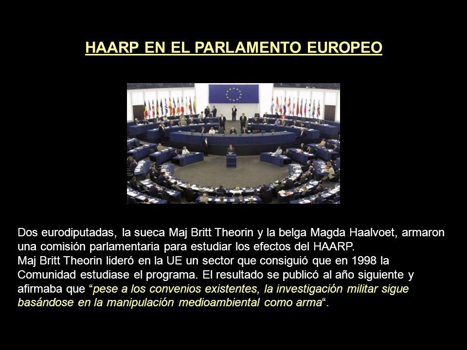 HAARP EN EL PARLAMENTO EUROPEO Dos eurodiputadas, la sueca Maj Britt Theorin y la belga Magda Haalvoet, armaron una comisión parlamentaria para estudiar los efectos del HAARP.