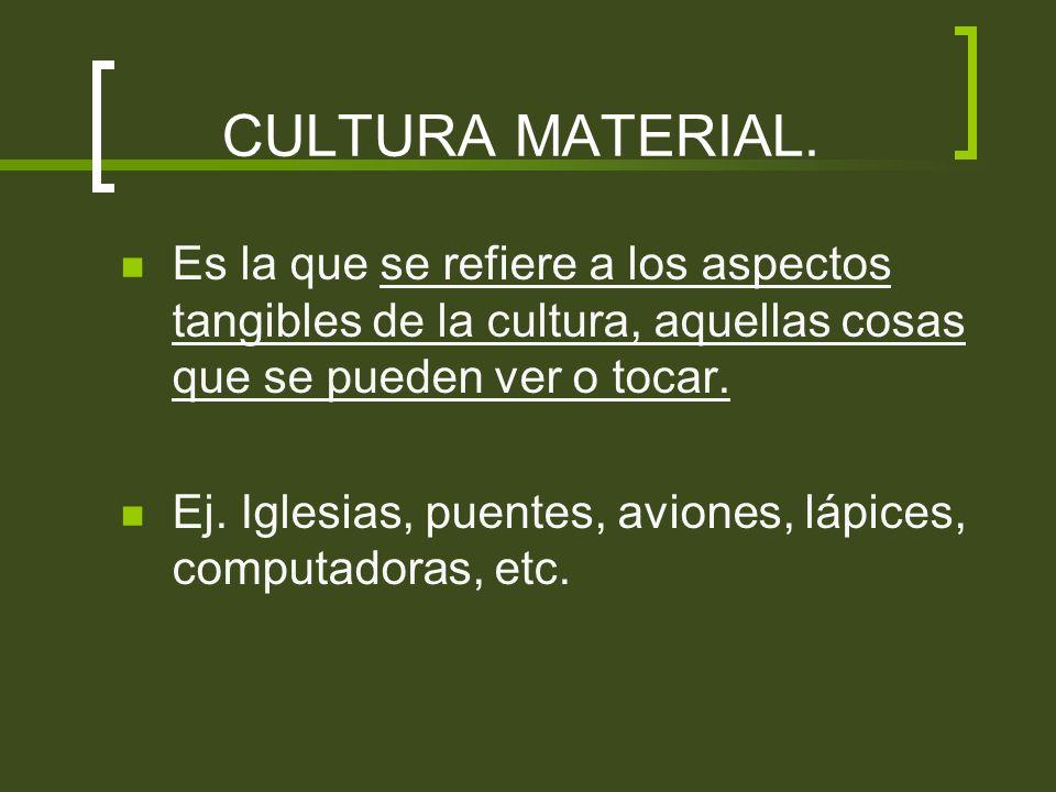 CULTURA MATERIAL. Es la que se refiere a los aspectos tangibles de la cultura, aquellas cosas que se pueden ver o tocar. Ej. Iglesias, puentes, avione