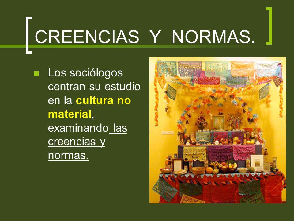 CREENCIAS Y NORMAS. Los sociólogos centran su estudio en la cultura no material, examinando las creencias y normas.