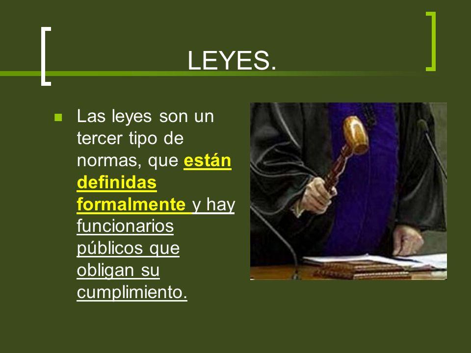 LEYES. Las leyes son un tercer tipo de normas, que están definidas formalmente y hay funcionarios públicos que obligan su cumplimiento.
